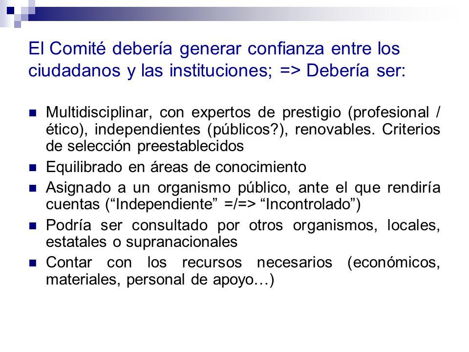 El Comité debería generar confianza entre los ciudadanos y las instituciones; => Debería ser: Multidisciplinar, con expertos de prestigio (profesional / ético), independientes (públicos?), renovables.