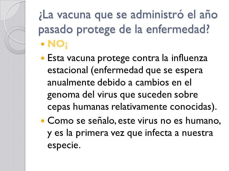 ¿La vacuna que se administró el año pasado protege de la enfermedad? NO¡ Esta vacuna protege contra la influenza estacional (enfermedad que se espera