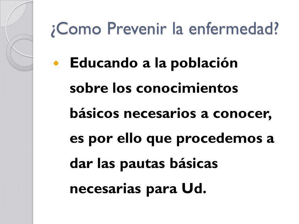 ¿Como Prevenir la enfermedad? Educando a la población sobre los conocimientos básicos necesarios a conocer, es por ello que procedemos a dar las pauta