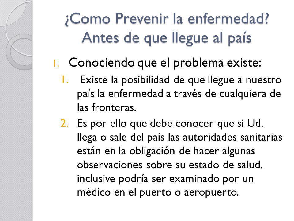 ¿Como Prevenir la enfermedad? Antes de que llegue al país 1. Conociendo que el problema existe: 1. Existe la posibilidad de que llegue a nuestro país