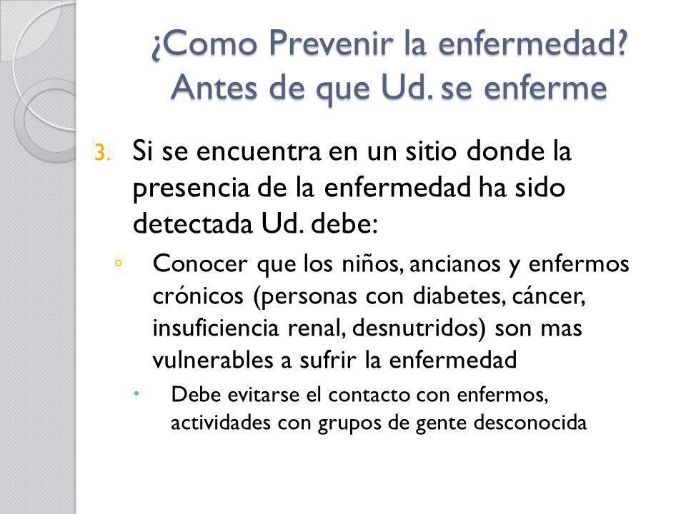 ¿Como Prevenir la enfermedad? Antes de que Ud. se enferme 3. Si se encuentra en un sitio donde la presencia de la enfermedad ha sido detectada Ud. deb