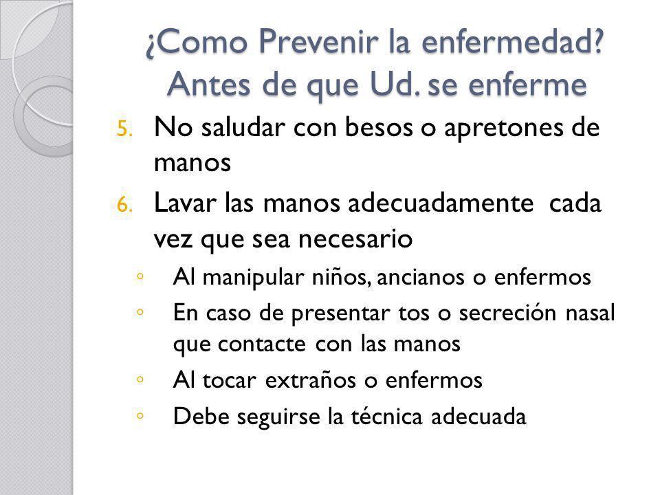¿Como Prevenir la enfermedad? Antes de que Ud. se enferme 5. No saludar con besos o apretones de manos 6. Lavar las manos adecuadamente cada vez que s