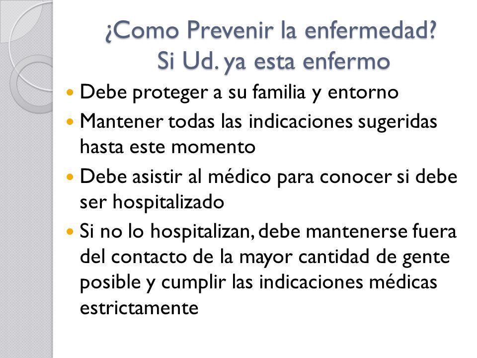 ¿Como Prevenir la enfermedad? Si Ud. ya esta enfermo Debe proteger a su familia y entorno Mantener todas las indicaciones sugeridas hasta este momento