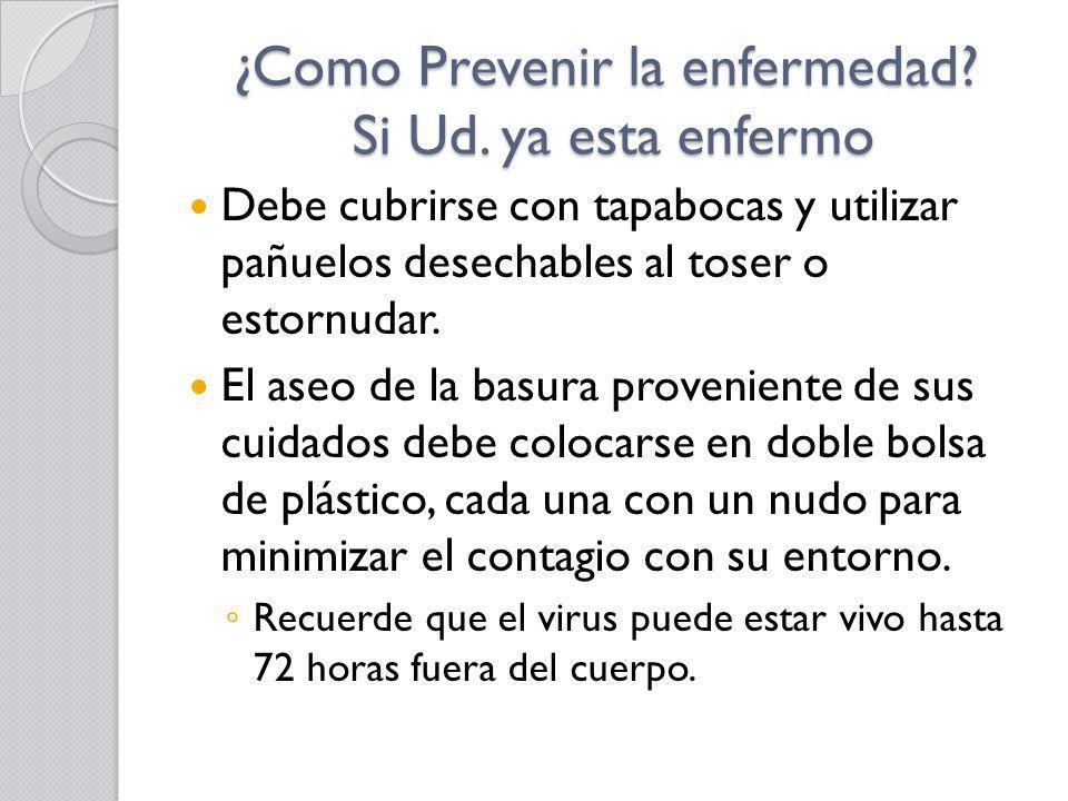 ¿Como Prevenir la enfermedad? Si Ud. ya esta enfermo Debe cubrirse con tapabocas y utilizar pañuelos desechables al toser o estornudar. El aseo de la