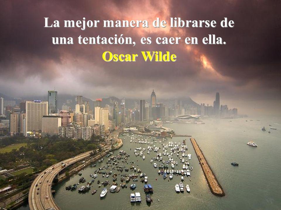 La mejor manera de librarse de una tentación, es caer en ella. Oscar Wilde