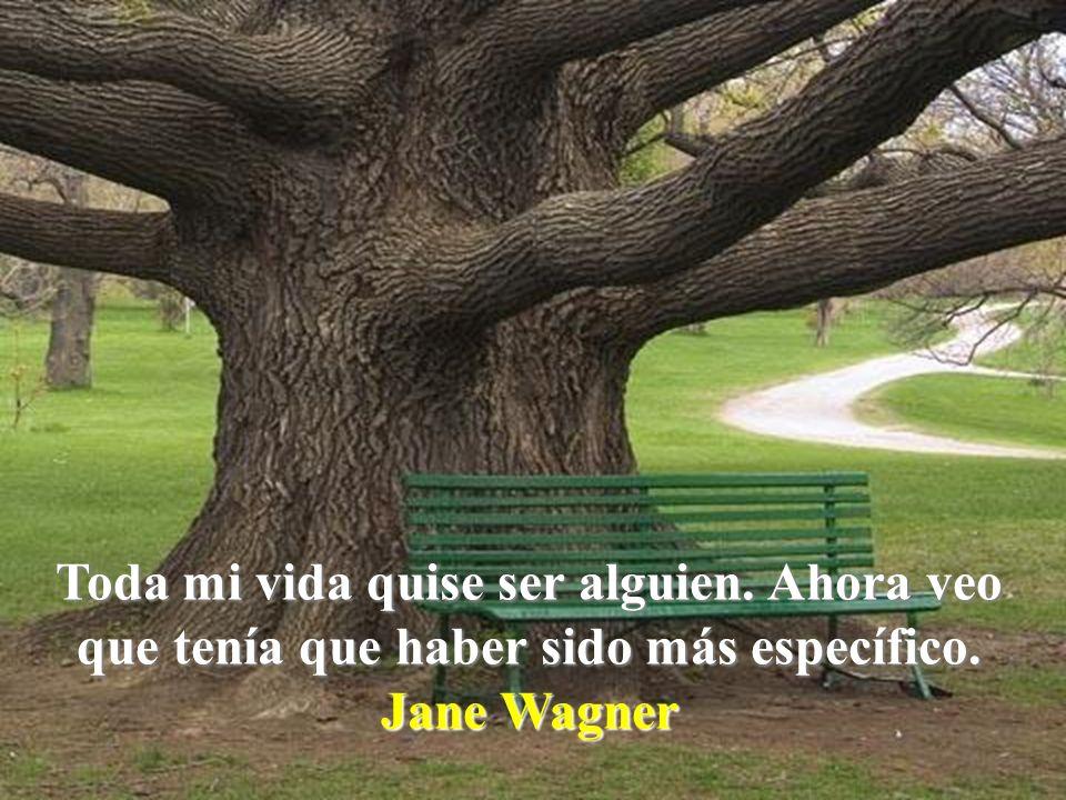 Toda mi vida quise ser alguien. Ahora veo que tenía que haber sido más específico. Jane Wagner