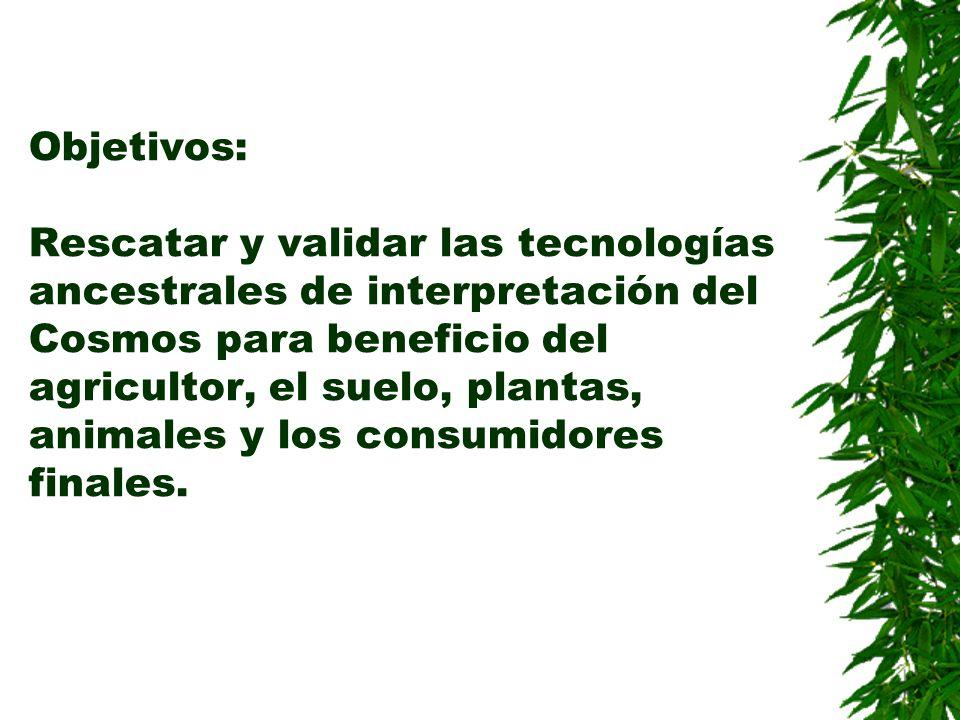 Objetivos: Rescatar y validar las tecnologías ancestrales de interpretación del Cosmos para beneficio del agricultor, el suelo, plantas, animales y lo