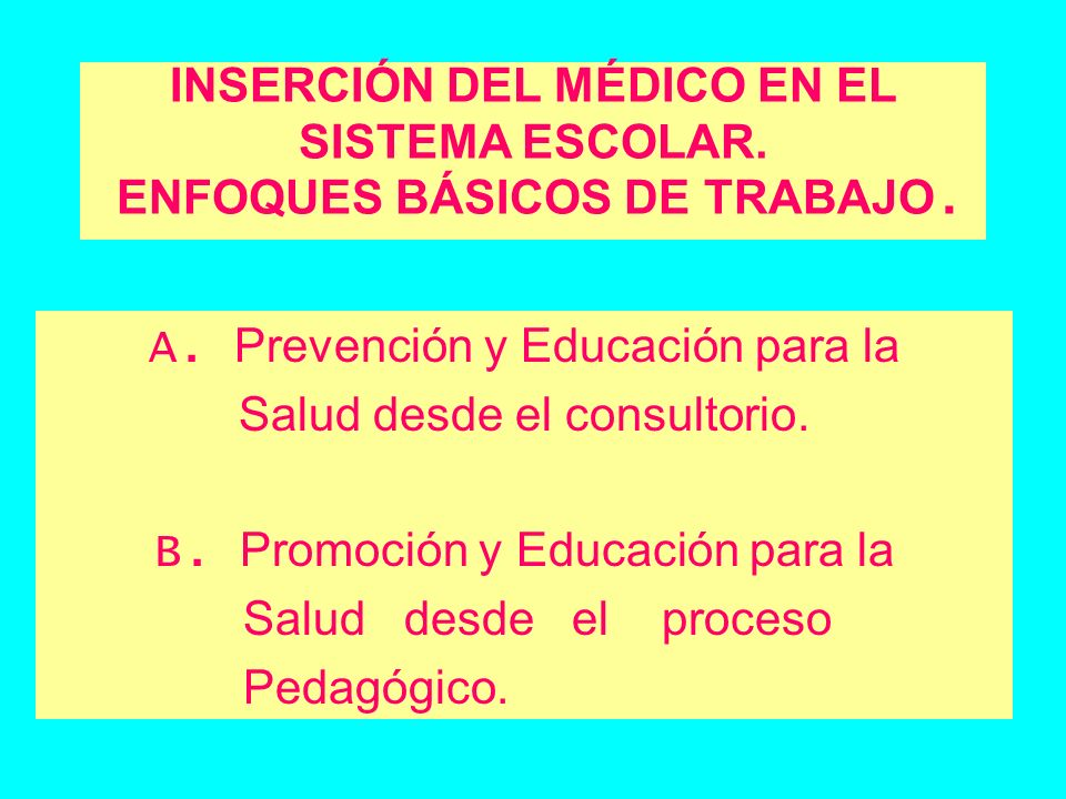 INSERCIÓN DEL MÉDICO EN EL SISTEMA ESCOLAR. ENFOQUES BÁSICOS DE TRABAJO. A. Prevención y Educación para la Salud desde el consultorio. B. Promoción y