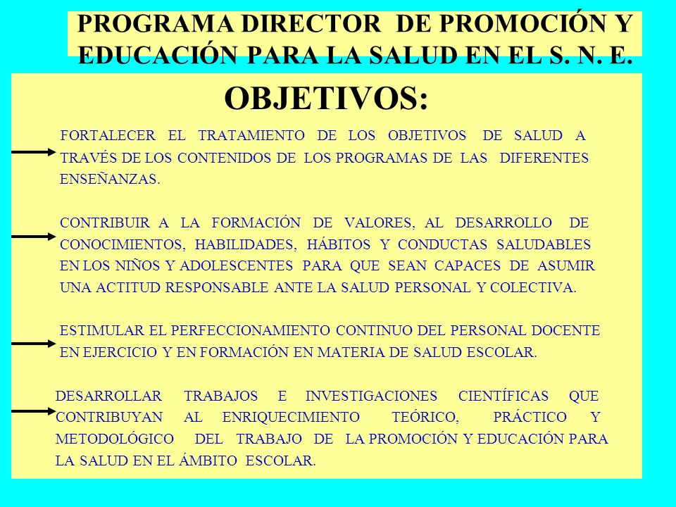 PROGRAMA DIRECTOR DE PROMOCIÓN Y EDUCACIÓN PARA LA SALUD EN EL S. N. E. OBJETIVOS: FORTALECER EL TRATAMIENTO DE LOS OBJETIVOS DE SALUD A TRAVÉS DE LOS