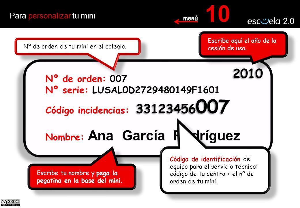 Para personalizar tu mini 10 Nº de orden: 007 Nº serie: LUSAL0D2729480149F1601 Código incidencias: Nombre: Ana García Rodríguez Nº de orden: 007 Nº serie: LUSAL0D2729480149F1601 Código incidencias: Nombre: Ana García Rodríguez 33123456 007 2010 Escribe aquí el año de la cesión de uso.