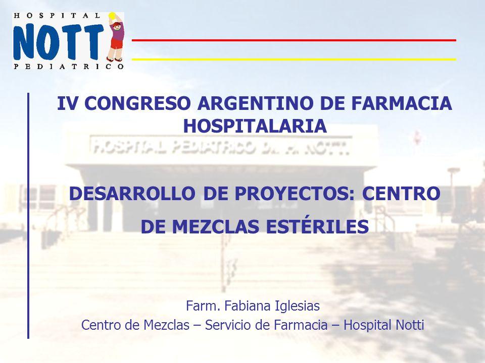IV CONGRESO ARGENTINO DE FARMACIA HOSPITALARIA DESARROLLO DE PROYECTOS: CENTRO DE MEZCLAS ESTÉRILES Farm. Fabiana Iglesias Centro de Mezclas – Servici