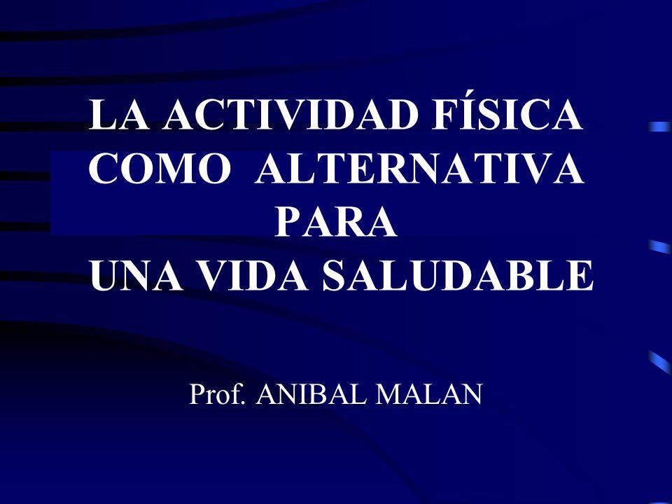 LA ACTIVIDAD FÍSICA COMO ALTERNATIVA PARA UNA VIDA SALUDABLE Prof. ANIBAL MALAN