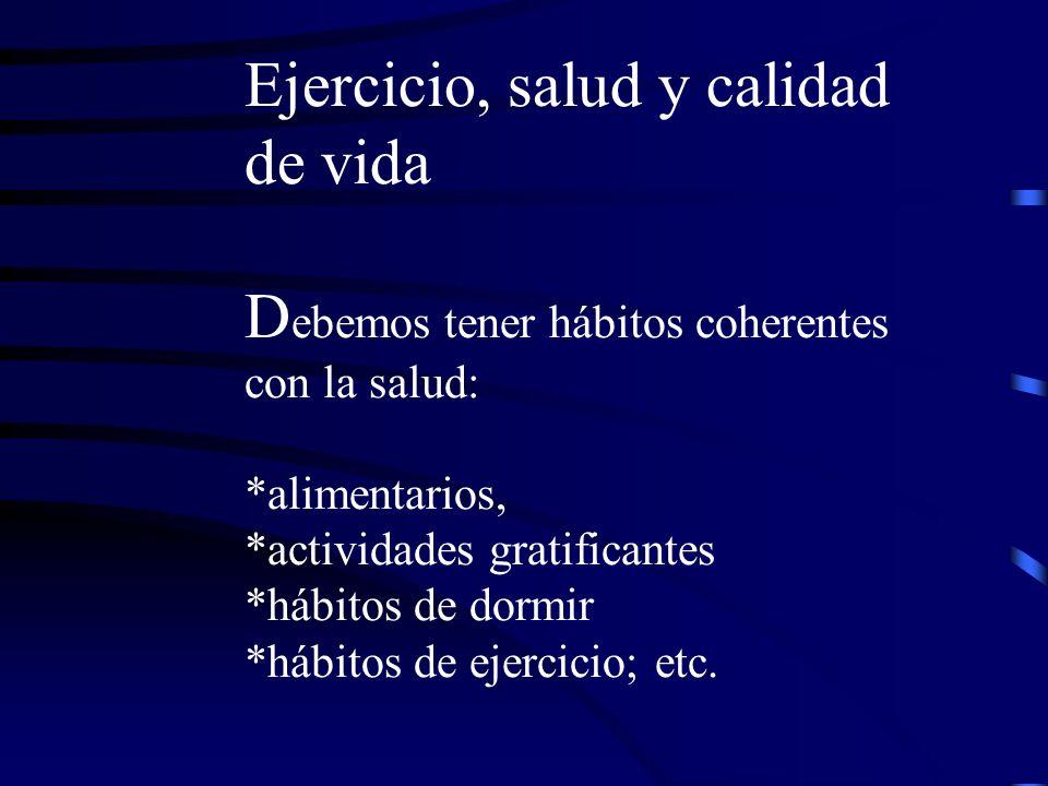 Ejercicio, salud y calidad de vida D ebemos tener hábitos coherentes con la salud: *alimentarios, *actividades gratificantes *hábitos de dormir *hábitos de ejercicio; etc.