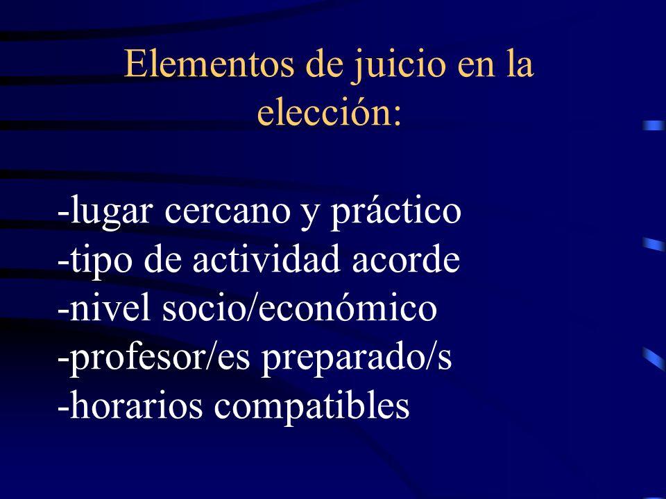 Elementos de juicio en la elección: -lugar cercano y práctico -tipo de actividad acorde -nivel socio/económico -profesor/es preparado/s -horarios compatibles