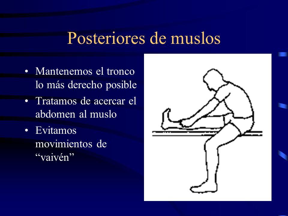 Posteriores de muslos Mantenemos el tronco lo más derecho posible Tratamos de acercar el abdomen al muslo Evitamos movimientos de vaivén