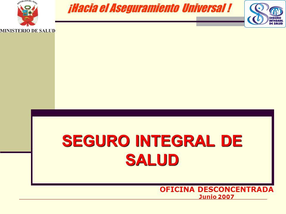 SEGURO INTEGRAL DE SALUD ¡Hacia el Aseguramiento Universal ! OFICINA DESCONCENTRADA Junio 2007