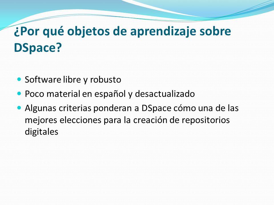 ¿Por qué objetos de aprendizaje sobre DSpace? Software libre y robusto Poco material en español y desactualizado Algunas criterias ponderan a DSpace c