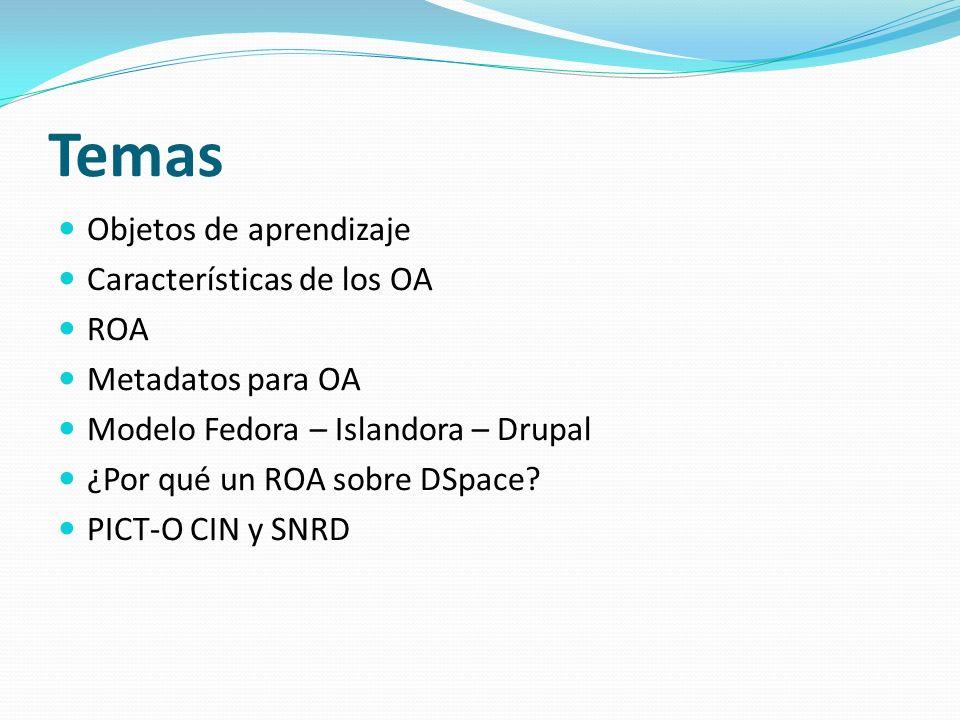Temas Objetos de aprendizaje Características de los OA ROA Metadatos para OA Modelo Fedora – Islandora – Drupal ¿Por qué un ROA sobre DSpace? PICT-O C