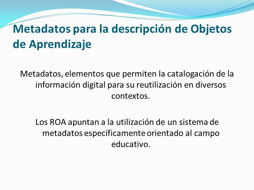 Metadatos para la descripción de Objetos de Aprendizaje Para construir los ROA se han creado esquemas de metadatos especializados, pero compatibles con los que hasta ahora se han utilizado en las bibliotecas los repositorios digitales como Dublin Core.