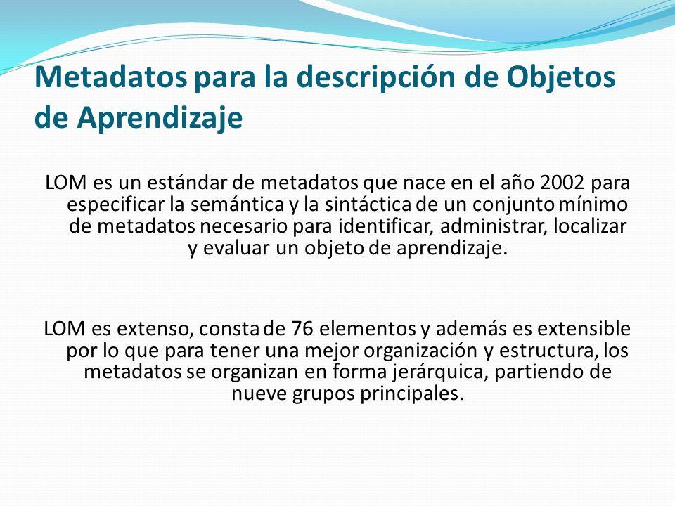Metadatos para la descripción de Objetos de Aprendizaje LOM es un estándar de metadatos que nace en el año 2002 para especificar la semántica y la sin