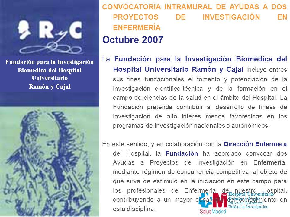 Fundación para la Investigación Biomédica del Hospital Universitario Ramón y Cajal Hospital Universitario Ramón y Cajal Dirección Enfermera Unidad de Investigación CONVOCATORIA INTRAMURAL DE AYUDAS A DOS PROYECTOS DE INVESTIGACIÓN EN ENFERMERÍA Octubre 2007 I.