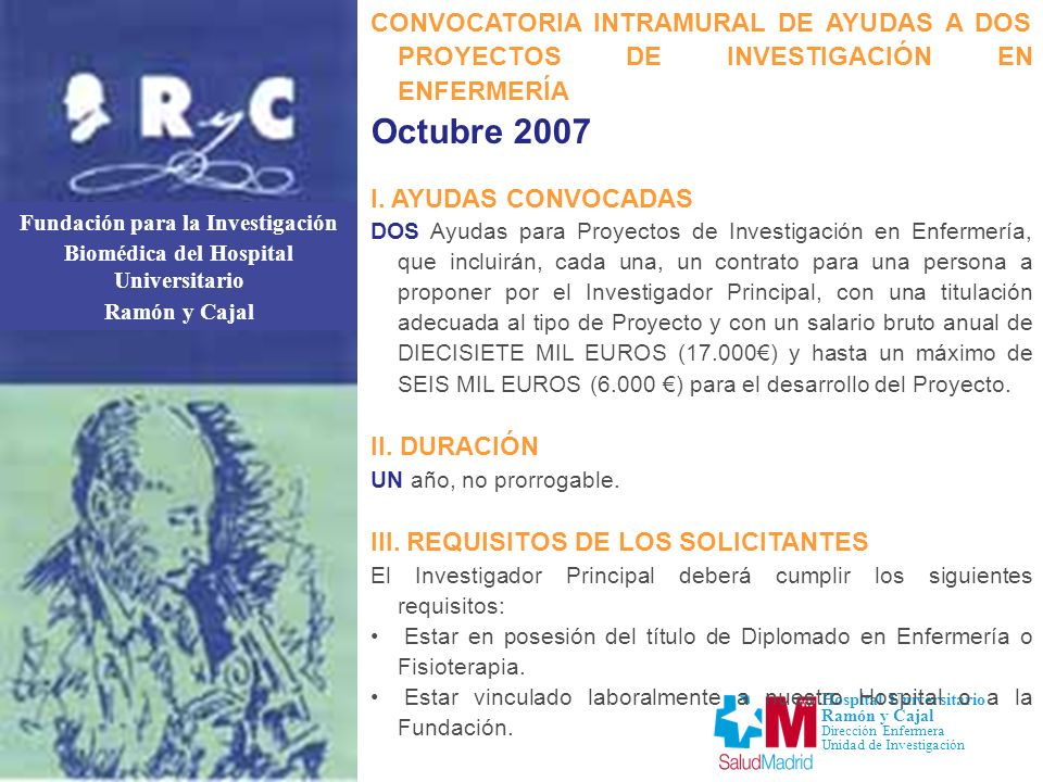 Fundación para la Investigación Biomédica del Hospital Universitario Ramón y Cajal Hospital Universitario Ramón y Cajal Dirección Enfermera Unidad de Investigación CONVOCATORIA INTRAMURAL DE AYUDAS A DOS PROYECTOS DE INVESTIGACIÓN EN ENFERMERÍA Octubre 2007 IV.