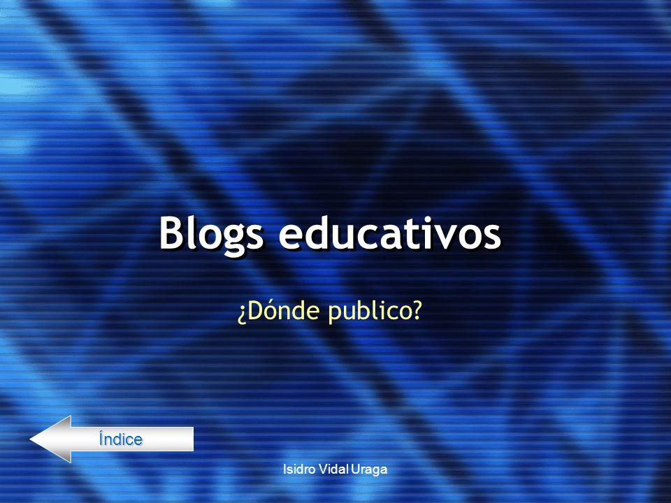 Isidro Vidal Uraga Blogs educativos ¿Dónde publico? Índice