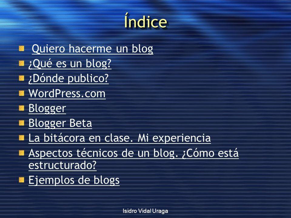 Isidro Vidal Uraga ÍndiceÍndice Quiero hacerme un blog ¿Qué es un blog? ¿Dónde publico? WordPress.com Blogger Blogger Beta La bitácora en clase. Mi ex