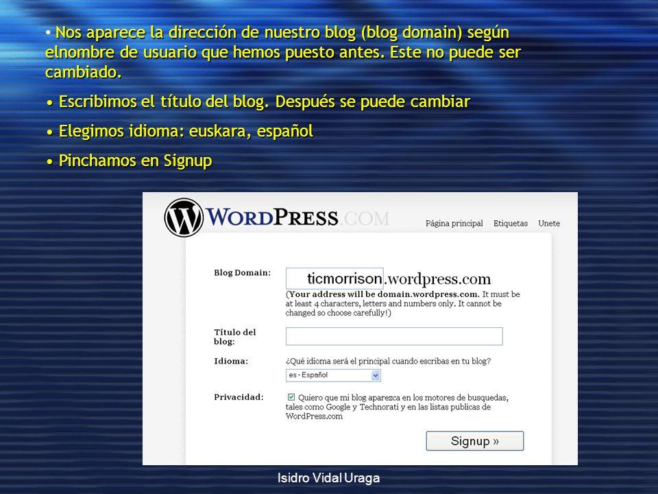 Isidro Vidal Uraga Nos aparece la dirección de nuestro blog (blog domain) según elnombre de usuario que hemos puesto antes. Este no puede ser cambiado