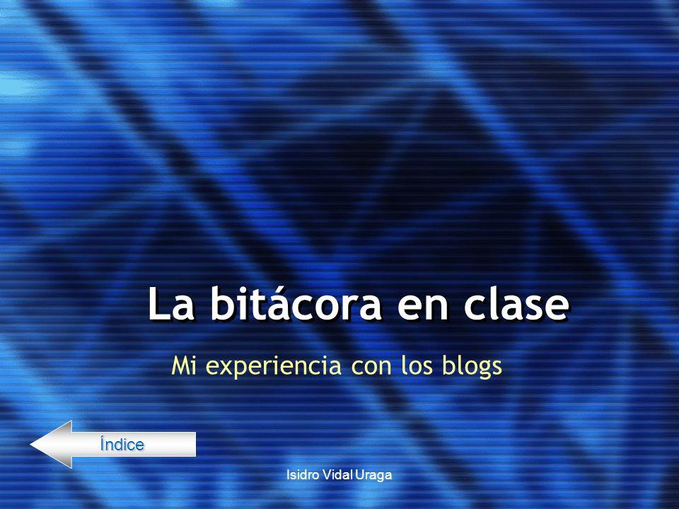 Isidro Vidal Uraga La bitácora en clase Mi experiencia con los blogs Índice