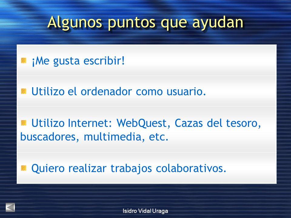Isidro Vidal Uraga ¡Me gusta escribir! Utilizo el ordenador como usuario. Utilizo Internet: WebQuest, Cazas del tesoro, buscadores, multimedia, etc. Q