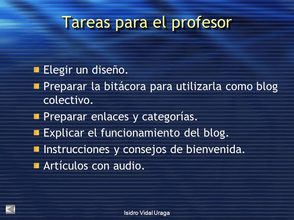 Isidro Vidal Uraga Tareas para el profesor Elegir un diseño. Preparar la bitácora para utilizarla como blog colectivo. Preparar enlaces y categorías.