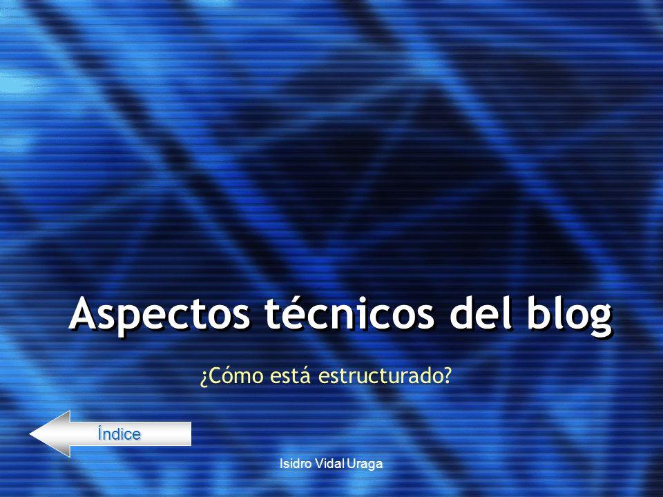 Isidro Vidal Uraga Aspectos técnicos del blog ¿Cómo está estructurado? Índice