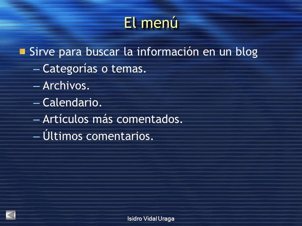 Isidro Vidal Uraga El menú Sirve para buscar la información en un blog – Categorías o temas. – Archivos. – Calendario. – Artículos más comentados. – Ú
