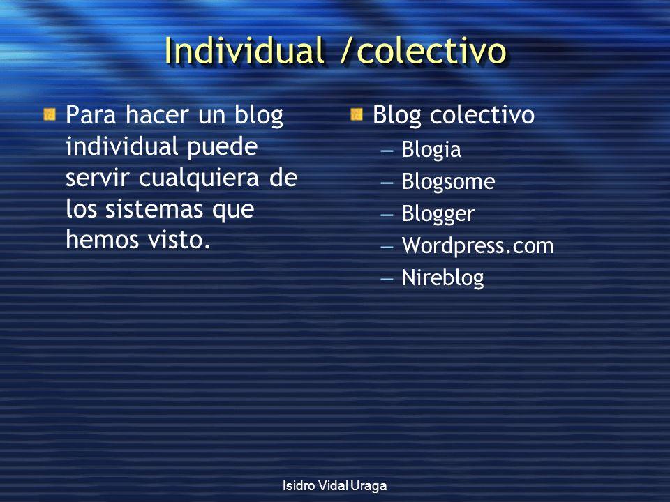 Isidro Vidal Uraga Individual /colectivo Para hacer un blog individual puede servir cualquiera de los sistemas que hemos visto. Blog colectivo – Blogi