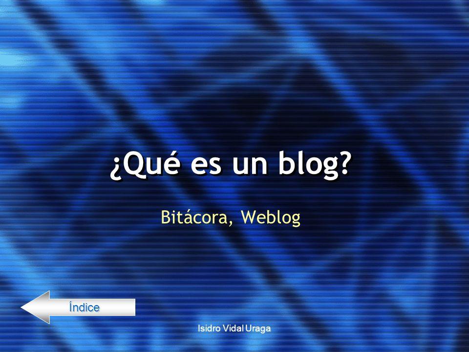 Isidro Vidal Uraga ¿Qué es un blog? Bitácora, Weblog Índice