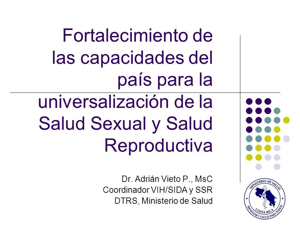 Fortalecimiento de las capacidades del país para la universalización de la Salud Sexual y Salud Reproductiva Dr. Adrián Vieto P., MsC Coordinador VIH/