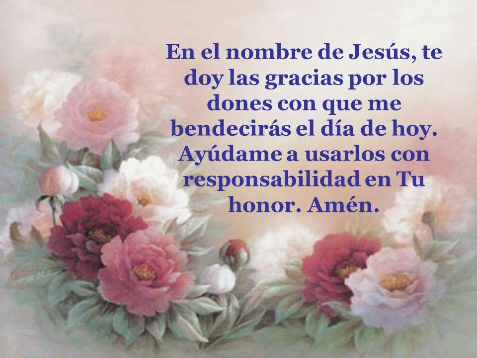 En el nombre de Jesús, te doy las gracias por los dones con que me bendecirás el día de hoy. Ayúdame a usarlos con responsabilidad en Tu honor. Amén.