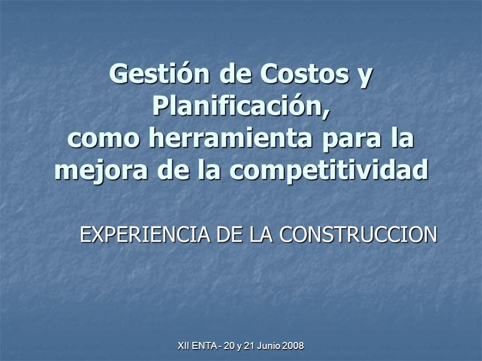 XII ENTA - 20 y 21 Junio 2008 Gestión de Costos y Planificación, como herramienta para la mejora de la competitividad EXPERIENCIA DE LA CONSTRUCCION