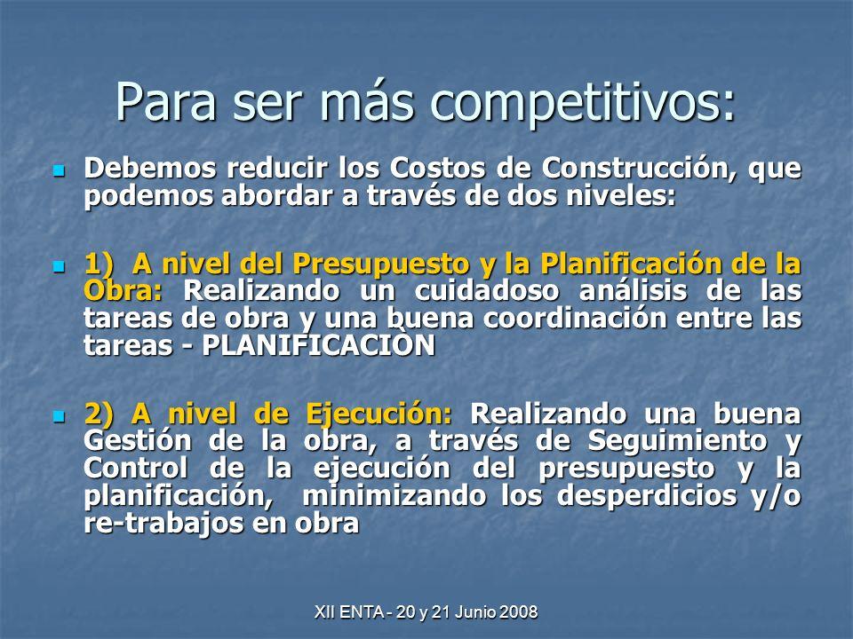 XII ENTA - 20 y 21 Junio 2008 Para ser más competitivos: Debemos reducir los Costos de Construcción, que podemos abordar a través de dos niveles: Debemos reducir los Costos de Construcción, que podemos abordar a través de dos niveles: 1) A nivel del Presupuesto y la Planificación de la Obra: Realizando un cuidadoso análisis de las tareas de obra y una buena coordinación entre las tareas - PLANIFICACIÒN 1) A nivel del Presupuesto y la Planificación de la Obra: Realizando un cuidadoso análisis de las tareas de obra y una buena coordinación entre las tareas - PLANIFICACIÒN 2) A nivel de Ejecución: Realizando una buena Gestión de la obra, a través de Seguimiento y Control de la ejecución del presupuesto y la planificación, minimizando los desperdicios y/o re-trabajos en obra 2) A nivel de Ejecución: Realizando una buena Gestión de la obra, a través de Seguimiento y Control de la ejecución del presupuesto y la planificación, minimizando los desperdicios y/o re-trabajos en obra