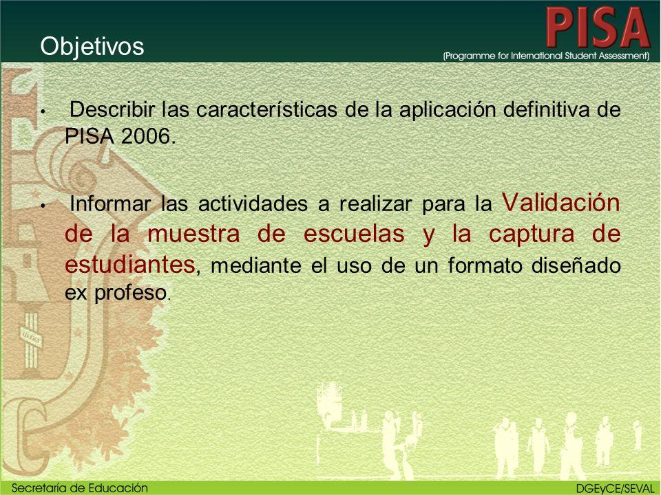Objetivos Describir las características de la aplicación definitiva de PISA 2006. Informar las actividades a realizar para la Validación de la muestra