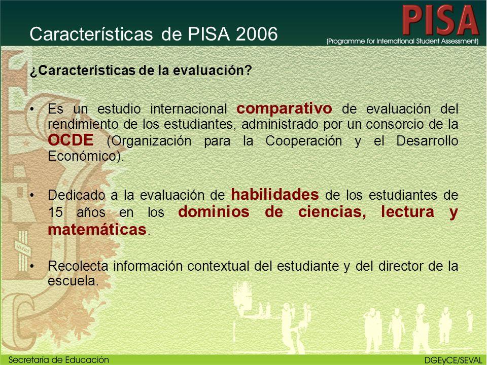 Características de PISA 2006 ¿Características de la evaluación? Es un estudio internacional comparativo de evaluación del rendimiento de los estudiant