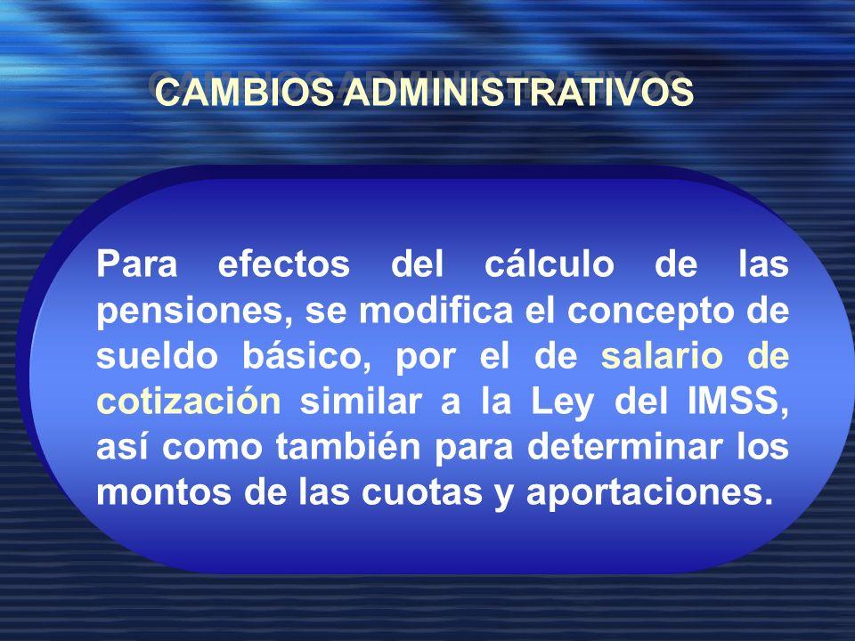 Para efectos del cálculo de las pensiones, se modifica el concepto de sueldo básico, por el de salario de cotización similar a la Ley del IMSS, así como también para determinar los montos de las cuotas y aportaciones.