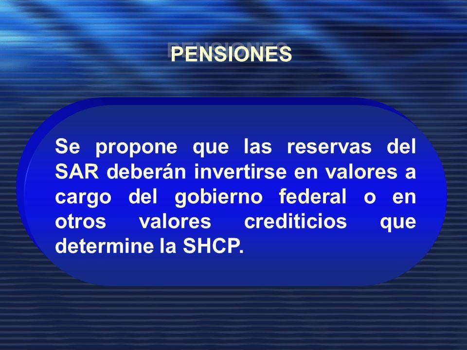 Se propone que las reservas del SAR deberán invertirse en valores a cargo del gobierno federal o en otros valores crediticios que determine la SHCP.