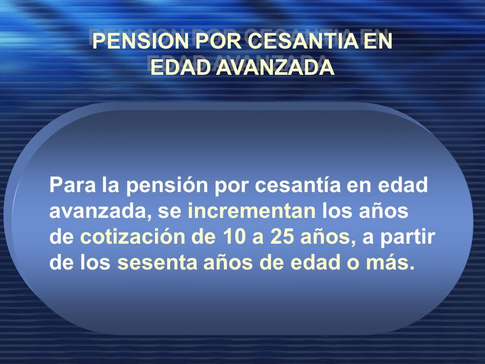 Para la pensión por cesantía en edad avanzada, se incrementan los años de cotización de 10 a 25 años, a partir de los sesenta años de edad o más.