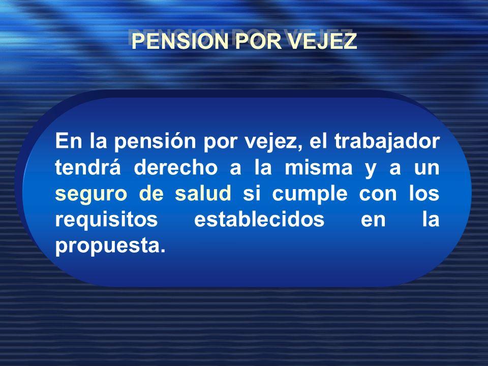 En la pensión por vejez, el trabajador tendrá derecho a la misma y a un seguro de salud si cumple con los requisitos establecidos en la propuesta.