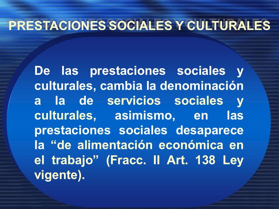 De las prestaciones sociales y culturales, cambia la denominación a la de servicios sociales y culturales, asimismo, en las prestaciones sociales desaparece la de alimentación económica en el trabajo (Fracc.