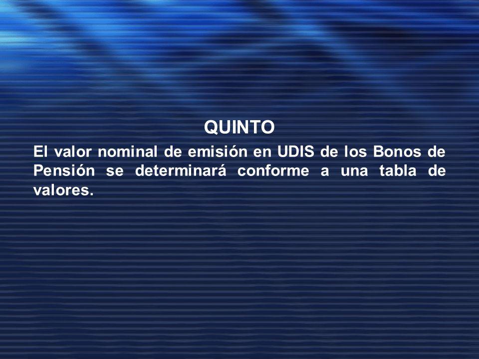 QUINTO El valor nominal de emisión en UDIS de los Bonos de Pensión se determinará conforme a una tabla de valores.