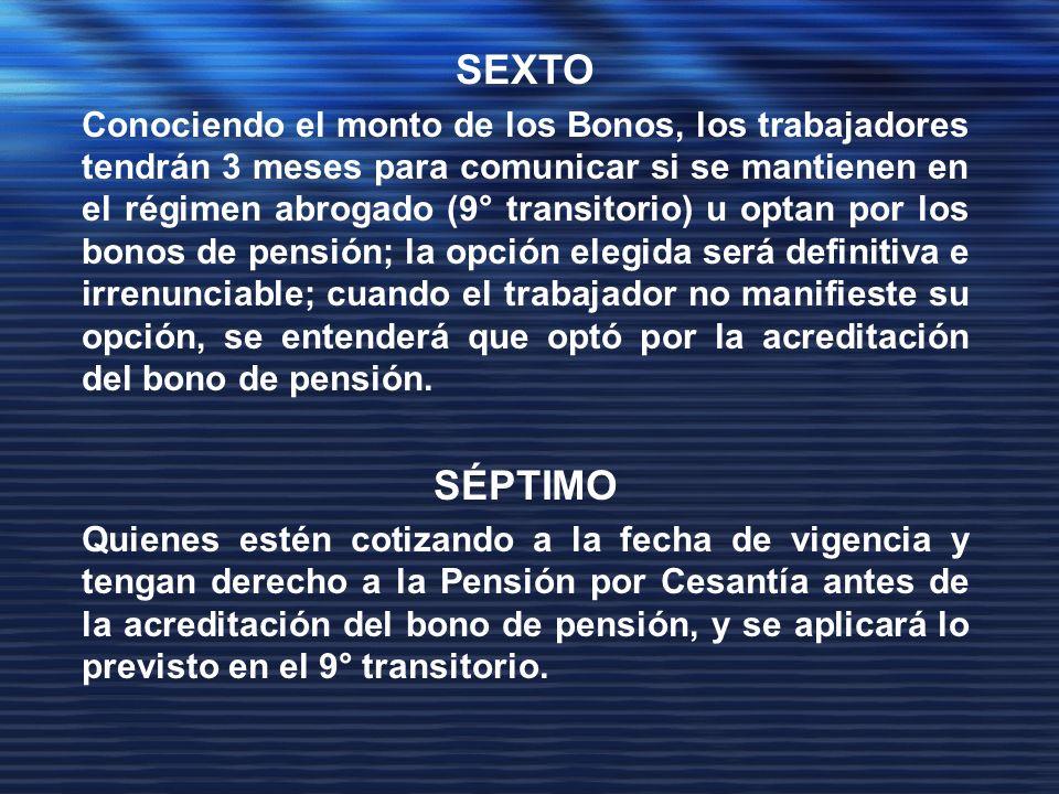 SEXTO Conociendo el monto de los Bonos, los trabajadores tendrán 3 meses para comunicar si se mantienen en el régimen abrogado (9° transitorio) u optan por los bonos de pensión; la opción elegida será definitiva e irrenunciable; cuando el trabajador no manifieste su opción, se entenderá que optó por la acreditación del bono de pensión.