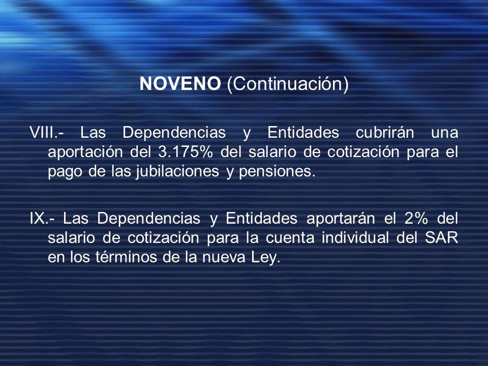 NOVENO (Continuación) VIII.- Las Dependencias y Entidades cubrirán una aportación del 3.175% del salario de cotización para el pago de las jubilaciones y pensiones.